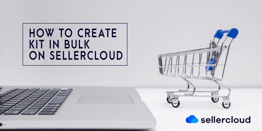 How to Create Kit in Bulk on SellerCloud Via Excel or CSV